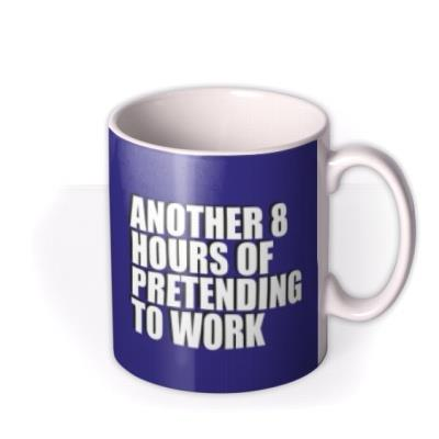 Blue typographic mug with a caption that reads Another 8 Hours Of Pretending To Work