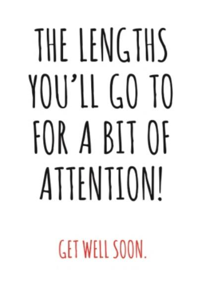 Typographical The Lengths Youll Go To For A Bit Of Attention Get Well Soon Card