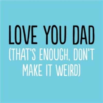 Funny Love You Dad Thats Enough Dont Make It Weird Card