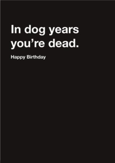Carte Blanche In Dog years you are dead Happy Birthday Card