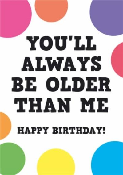 You'll Always Be Older Than Me Funny Birthday Card