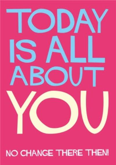 Typographic Funny Today Is All About You No Change There Then Birthday Card