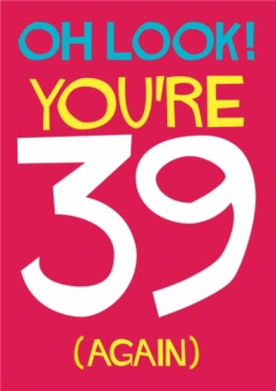 Oh Look You're 39 Again Typographic Birthday Card