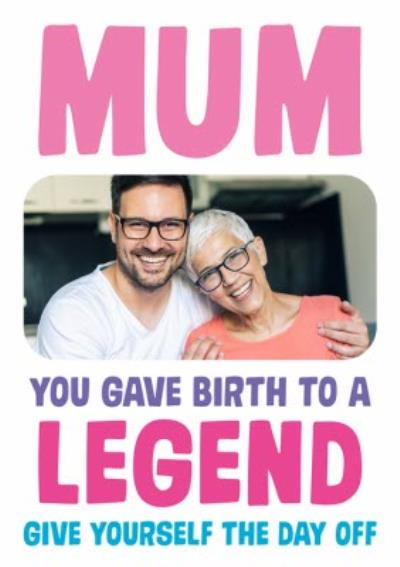 Funny Mum You Gave Birth To A Legend Photo Upload Birthday Card