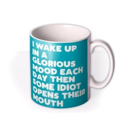 Funny Typographic I Wake Up In A Glorious Mood Each Day Then Some Idiot Opens Their Mouth Mug