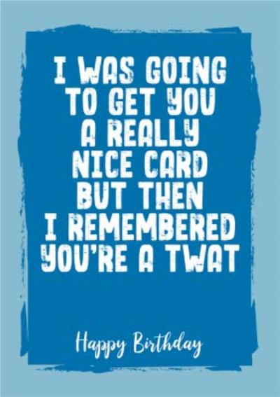 Funny Rude I Was Going To Get You A Really Nice Card Birthday Card