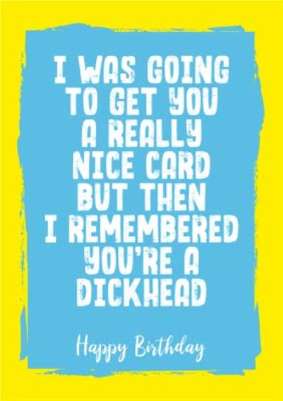 Funny Rude I Was Going To Get You A Really Nice Card But Then I Remembered Birthday Card