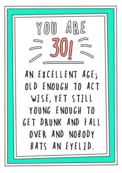 Funny CheekyYou are 30 An Excellent Age Old Enough To Act Wise Yet Still Young EnoughTo Get Drunk