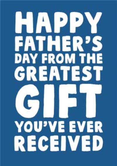 Happy Father's Day From The Greatest Gift You've Ever Received Card