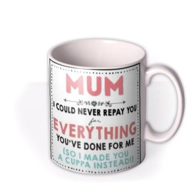 Mum I Can Never Repay You For Everything You've Done For Me Mother's Day Mug