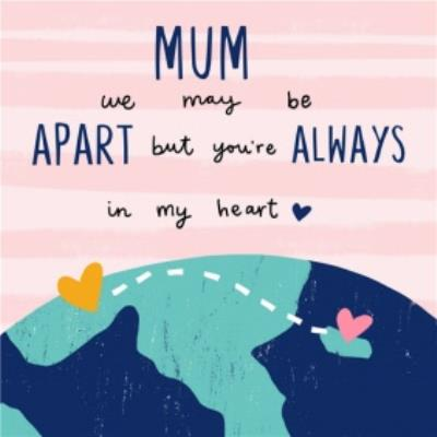 Mum We May Be Apart But You're Always In My Heart Mother's Day Card