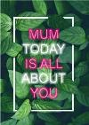 Leafy Print Today Is All About You Mother's Day Card