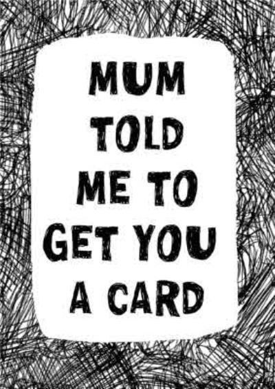Biro Mum Told Me To Get You A Card
