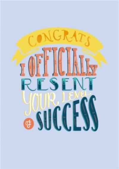Congrats, I Officially Resent Your Level Of Success