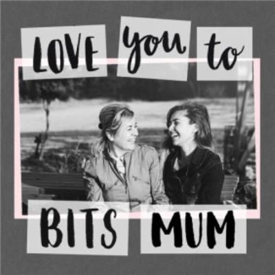 Mother's Day Card - Mum - photo upload card - love you to bits