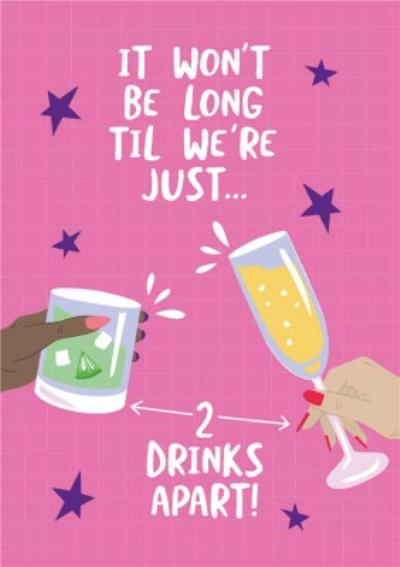 It Won't Be Long Til We're Just 2 Drinks Apart Birthday Card