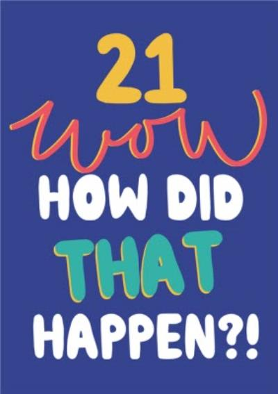 21 Wow How Did That Happen Bright Typographic Birthday Card