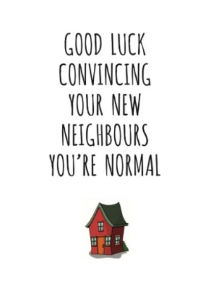Typographical Good Luck Convincing Your New Neighbours Youre Normal Card