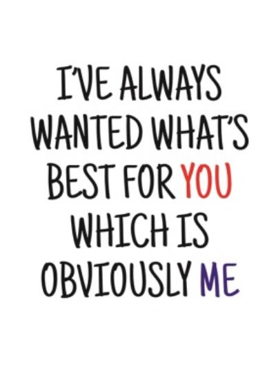 Typographical Ive Always Wanted Whats Best For You Which Is Obviously Me Valentines Day Card