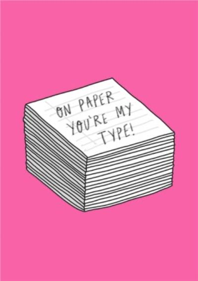On Paper You Are My Type Card