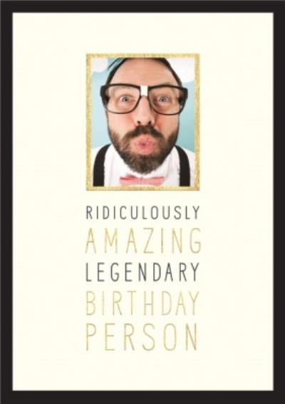 Ridiculously Amazing, Legendary Birthday Person - Photo Birthday Card