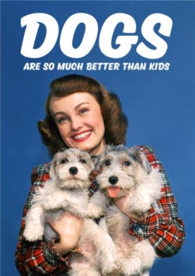 Dogs Are So Much Better Than Kids Card
