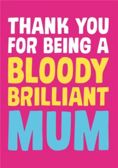 Thank You For Being A Bloody Brilliant Mum Card