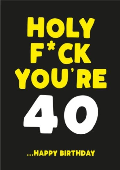 Holy Fuck You Are 40 Happy Birthday Card
