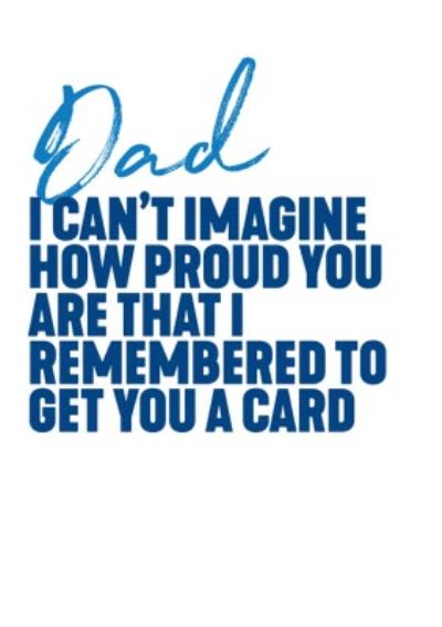 Dad I Can't Imagine How Proud You Are That I Remembered To Get You A Father's Day Card
