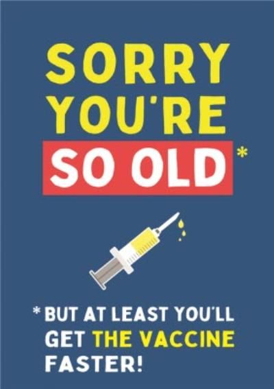 Sorry You're Old But Atleast You'll Get The Vaccine Sooner Birthday Card