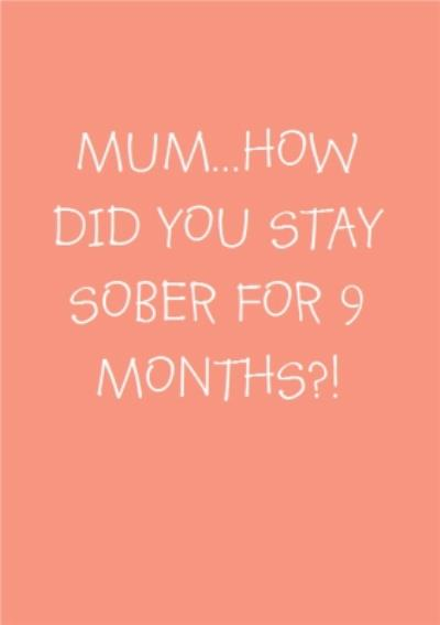 How Did You Stay Sober For Nine Months Mothers Day Card