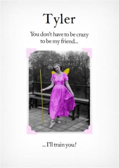Funny You Dont Have To Be Crazy To Be My Friend Ill Train You Personalised Card