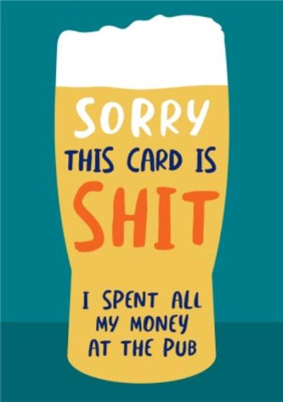 Sorry This Card Is Rubbish I Spent All My Money At The Pub Birthday Card