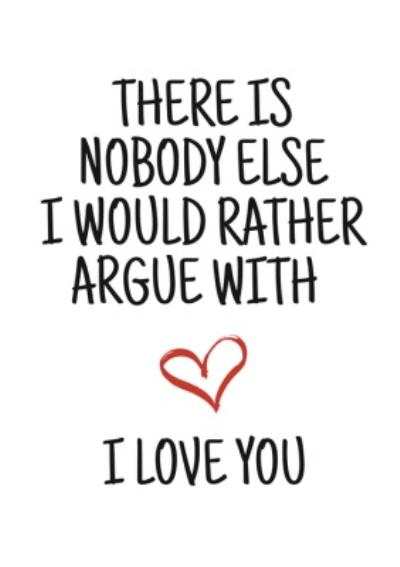 Typographical Nobody I Would Rather Argue With I Love You Valentines Day Card