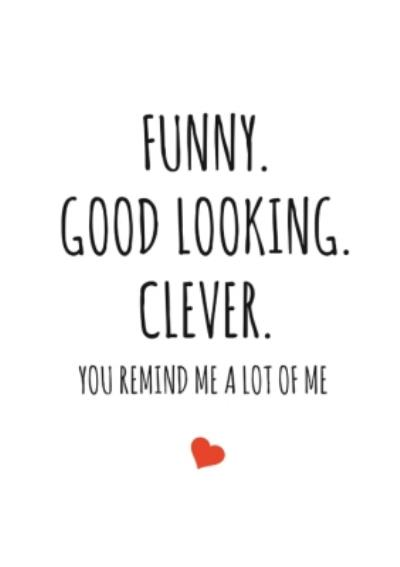 Typographical Funny Good Looking Clever You Remind Me A Lot Of Me Card
