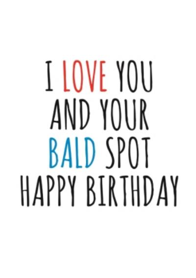 Typographical Funny I Love You And Your Bald Spot Happy Birthday Card