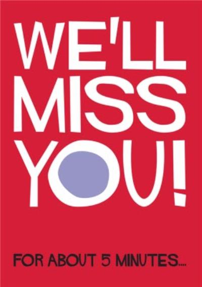 We'll Miss You For About 5 Minutes Funny Typographic Leaving Card