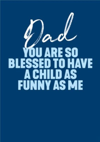 Dad You Are So Blessed To Have A Child As Funny As Me Father's Day Card