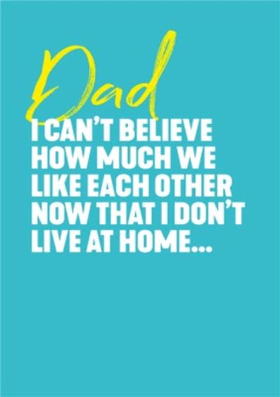I Can't Believe How Much We Like Each Other Now That I Don't Live At Home Father's Day Card