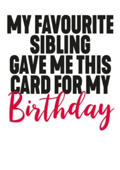 Funny My Favourite Sibling Gave Me This Card For My Birthday