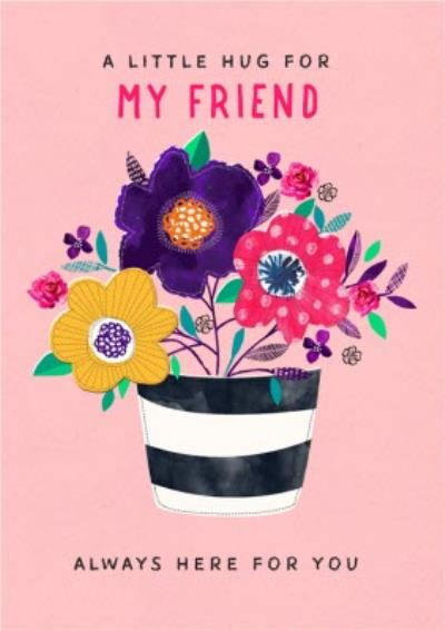 Hug For My Friend Always Here For You Flowers Card