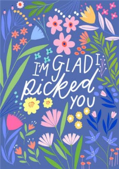 I'm Glad I Picked You Floral Card