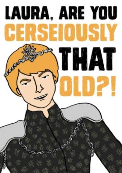 Game of Thrones Birthday Card - Cerseiously that old?! - Cersei