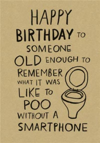 Funny Happy Birthday To Someone Old Enough To Remember Pooing Without A Smart Phone Card